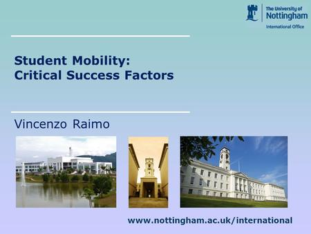 Www.nottingham.ac.uk/international Student Mobility: Critical Success Factors Vincenzo Raimo.