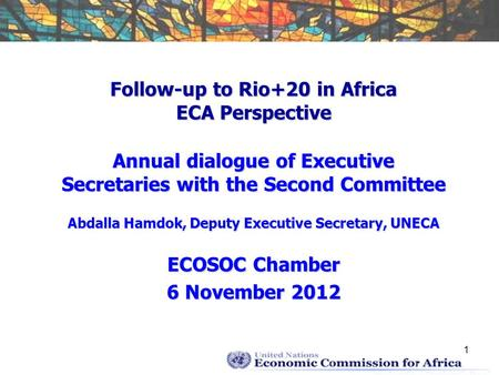 1 Follow-up to Rio+20 in Africa ECA Perspective Annual dialogue of Executive Secretaries with the Second Committee Abdalla Hamdok, Deputy Executive Secretary,