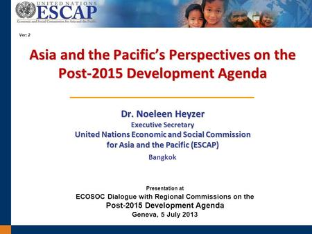 Asia and the Pacifics Perspectives on the Post-2015 Development Agenda Dr. Noeleen Heyzer Executive Secretary United Nations Economic and Social Commission.