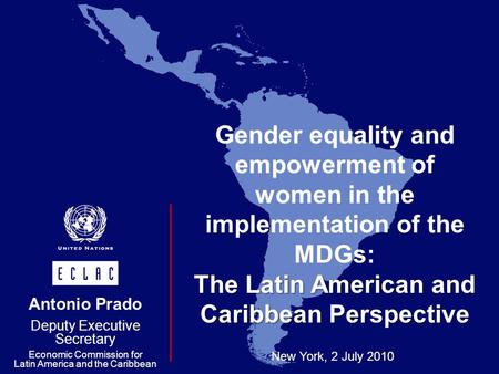 Gender equality and empowerment of women in the implementation of the MDGs: The Latin American and Caribbean Perspective New York, 2 July 2010 Antonio.