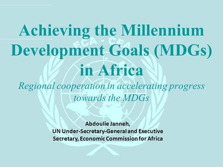 Achieving the Millennium Development Goals (MDGs) in Africa Regional cooperation in accelerating progress towards the MDGs Abdoulie Janneh, UN Under-Secretary-General.