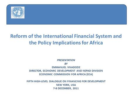Reform of the International Financial System and the Policy Implications for Africa PRESENTATION BY EMMANUEL NNADOZIE DIRECTOR, ECONOMIC DEVELOPMENT AND.