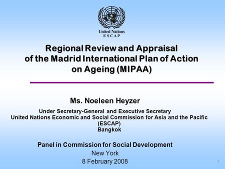 1 Regional Review and Appraisal of the Madrid International Plan of Action on Ageing (MIPAA) Ms. Noeleen Heyzer Under Secretary-General and Executive Secretary.