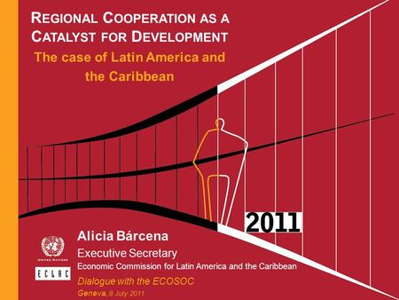 R EGIONAL C OOPERATION AS A C ATALYST FOR D EVELOPMENT The case of Latin America and the Caribbean Alicia Bárcena Executive Secretary Economic Commission.