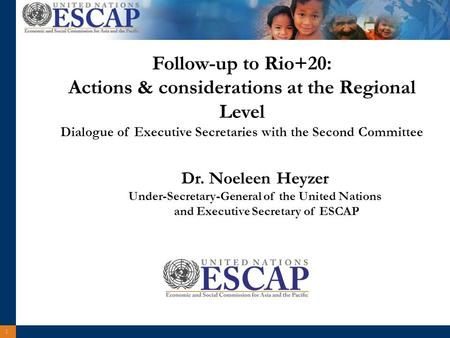 1 Dr. Noeleen Heyzer Under-Secretary-General of the United Nations and Executive Secretary of ESCAP Follow-up to Rio+20: Actions & considerations at the.
