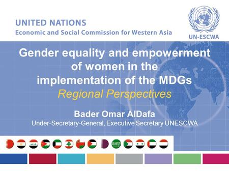 Gender equality and empowerment of women in the implementation of the MDGs Regional Perspectives Bader Omar AlDafa Under-Secretary-General, Executive Secretary.