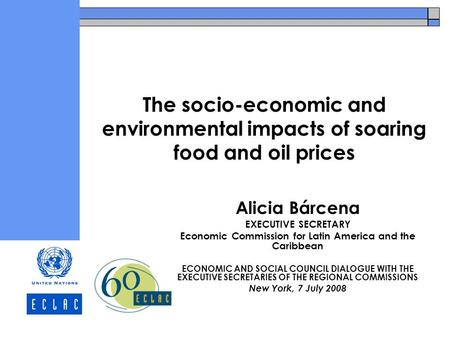 The socio-economic and environmental impacts of soaring food and oil prices Alicia Bárcena EXECUTIVE SECRETARY Economic Commission for Latin America and.