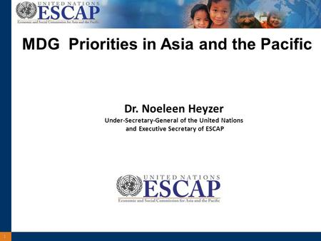 1 Dr. Noeleen Heyzer Under-Secretary-General of the United Nations and Executive Secretary of ESCAP MDG Priorities in Asia and the Pacific.