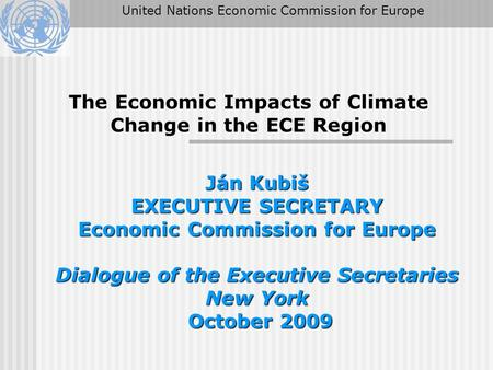 The Economic Impacts of Climate Change in the ECE Region Ján Kubiš EXECUTIVE SECRETARY Economic Commission for Europe Dialogue of the Executive Secretaries.