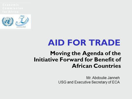 AID FOR TRADE Moving the Agenda of the Initiative Forward for Benefit of African Countries E c o n o m i c C o m m i s s i o n f o r A f r i c a Mr. Abdoulie.