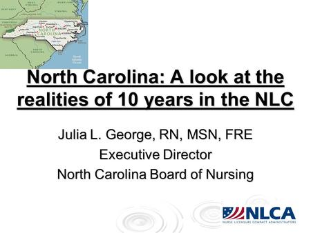 North Carolina: A look at the realities of 10 years in the NLC Julia L. George, RN, MSN, FRE Executive Director North Carolina Board of Nursing.