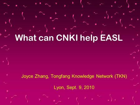 Joyce Zhang, Tongfang Knowledge Network (TKN) Lyon, Sept. 9, 2010 What can CNKI help EASL.