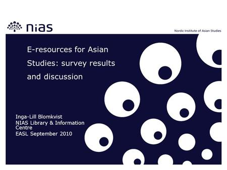 E-resources for Asian Studies: survey results and discussion Inga-Lill Blomkvist NIAS Library & Information Centre EASL September 2010.