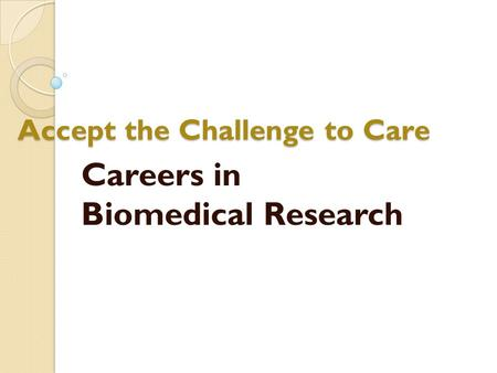 Accept the Challenge to Care Careers in Biomedical Research.