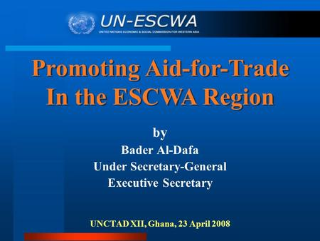 B y Bader Al-Dafa Under Secretary-General Executive Secretary UNCTAD XII, Ghana, 23 April 2008 Promoting Aid-for-Trade In the ESCWA Region Promoting Aid-for-Trade.