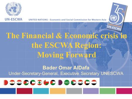 The Financial & Economic crisis in the ESCWA Region: Moving Forward Bader Omar AlDafa Under-Secretary-General, Executive Secretary UNESCWA.
