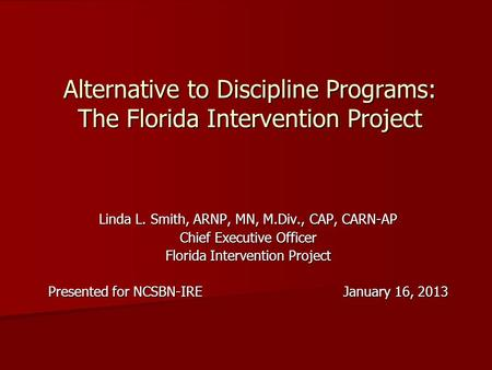 Alternative to Discipline Programs: The Florida Intervention Project Linda L. Smith, ARNP, MN, M.Div., CAP, CARN-AP Chief Executive Officer Florida Intervention.