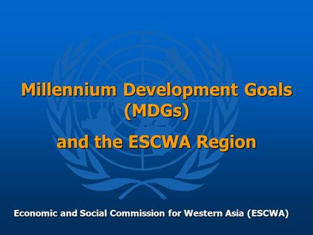 1 Millennium Development Goals (MDGs) and the ESCWA Region Economic and Social Commission for Western Asia (ESCWA)
