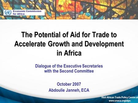 Visit African Trade Policy Centre at www.uneca.org/atpc Dialogue of the Executive Secretaries with the Second Committee October 2007 Abdoulie Janneh, ECA.