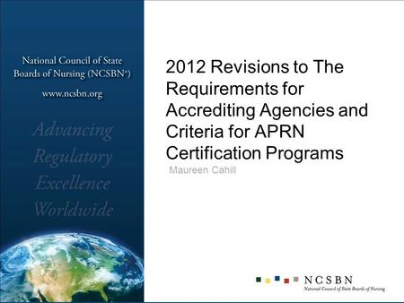 2012 Revisions to The Requirements for Accrediting Agencies and Criteria for APRN Certification Programs Maureen Cahill.