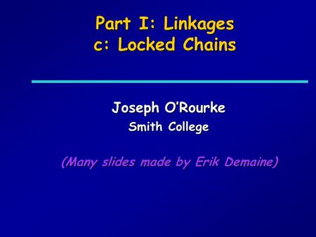 Part I: Linkages c: Locked Chains Joseph ORourke Smith College (Many slides made by Erik Demaine)