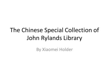 The Chinese Special Collection of John Rylands Library By Xiaomei Holder.