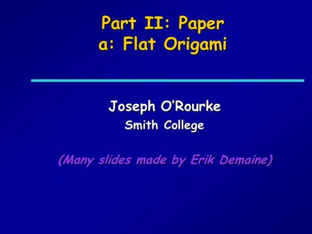 Part II: Paper a: Flat Origami Joseph ORourke Smith College (Many slides made by Erik Demaine)