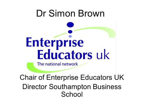 Dr Simon Brown Chair of Enterprise Educators UK Director Southampton Business School.