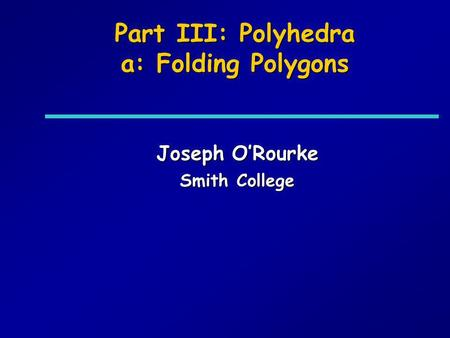 Part III: Polyhedra a: Folding Polygons Joseph ORourke Smith College.