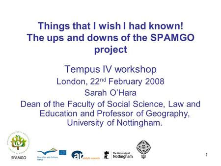 1 Things that I wish I had known! The ups and downs of the SPAMGO project Tempus IV workshop London, 22 nd February 2008 Sarah OHara Dean of the Faculty.