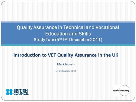 Introduction to VET Quality Assurance in the UK Mark Novels 6 th December 2011 Quality Assurance in Technical and Vocational Education and Skills Study.