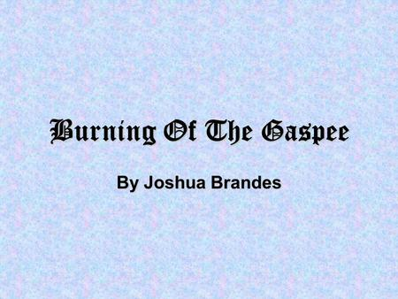 Burning Of The Gaspee By Joshua Brandes. Stop There! We are the Gaspee, a tax collecting ship! We need to search your ship to make sure that you arent.