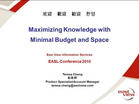 Note for edits and draft. text above this line is off screen Maximizing Knowledge with Minimal Budget and Space East View Information Services EASL Conference.