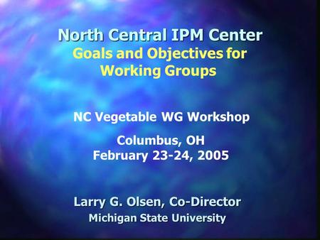 North Central IPM Center Larry G. Olsen, Co-Director Michigan State University Goals and Objectives for Working Groups Columbus, OH February 23-24, 2005.