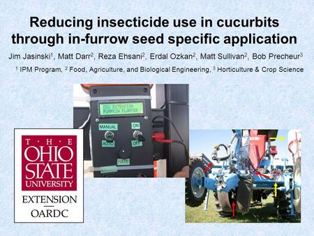 Reducing insecticide use in cucurbits through in-furrow seed specific application Jim Jasinski 1, Matt Darr 2, Reza Ehsani 2, Erdal Ozkan 2, Matt Sullivan.