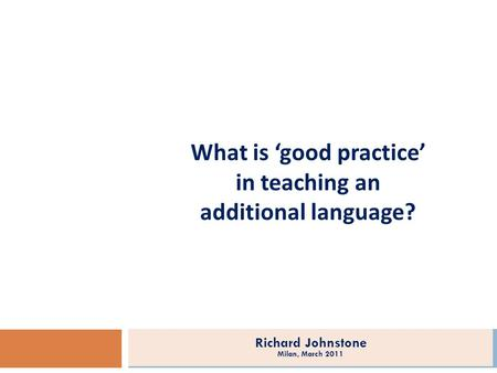 What is good practice in teaching an additional language? Richard Johnstone Milan, March 2011.
