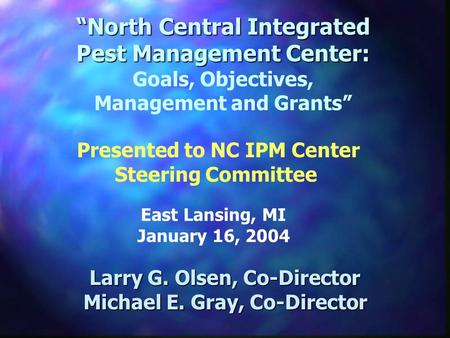 North Central Integrated Pest Management Center: North Central Integrated Pest Management Center: Goals, Objectives, Management and Grants Larry G. Olsen,