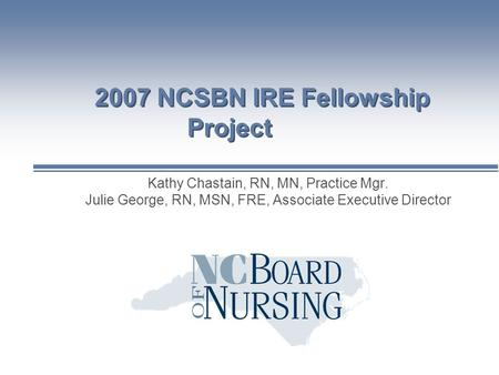 2007 NCSBN IRE Fellowship Project Kathy Chastain, RN, MN, Practice Mgr. Julie George, RN, MSN, FRE, Associate Executive Director.