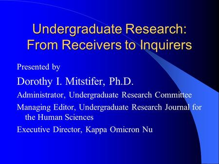 Undergraduate Research: From Receivers to Inquirers Presented by Dorothy I. Mitstifer, Ph.D. Administrator, Undergraduate Research Committee Managing Editor,