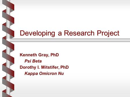Developing a Research Project Kenneth Gray, PhD Psi Beta Dorothy I. Mitstifer, PhD Kappa Omicron Nu.