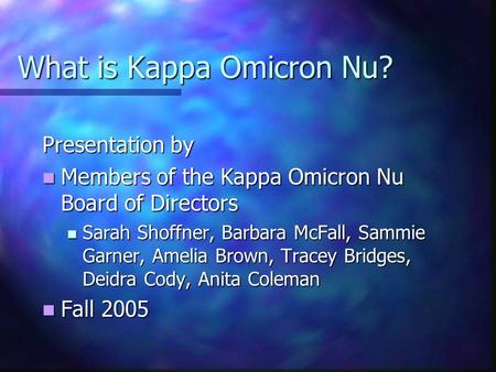 What is Kappa Omicron Nu? Presentation by Members of the Kappa Omicron Nu Board of Directors Members of the Kappa Omicron Nu Board of Directors Sarah Shoffner,