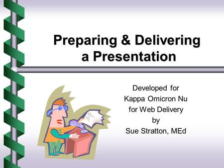 Preparing & Delivering a Presentation Developed for Kappa Omicron Nu for Web Delivery by Sue Stratton, MEd.