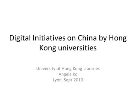 Digital Initiatives on China by Hong Kong universities University of Hong Kong Libraries Angela Ko Lyon, Sept 2010.