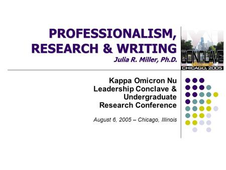 PROFESSIONALISM, RESEARCH & WRITING Julia R. Miller, Ph.D. Kappa Omicron Nu Leadership Conclave & Undergraduate Research Conference August 6, 2005 – Chicago,