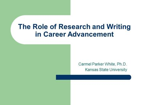 The Role of Research and Writing in Career Advancement Carmel Parker White, Ph.D. Kansas State University.