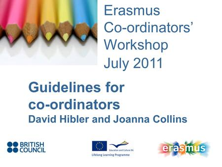 Event Title Name Erasmus Co-ordinators Workshop July 2011 Guidelines for co-ordinators David Hibler and Joanna Collins.