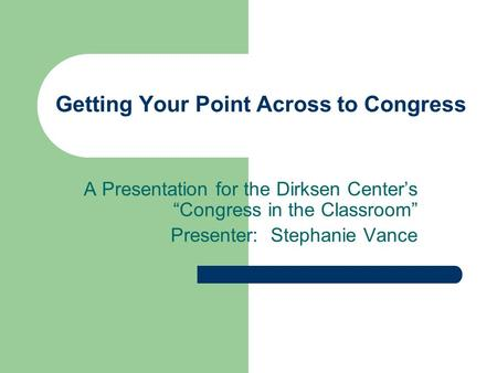 Getting Your Point Across to Congress A Presentation for the Dirksen Centers Congress in the Classroom Presenter: Stephanie Vance.