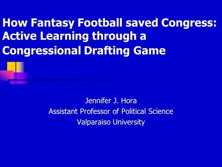 How Fantasy Football saved Congress: Active Learning through a Congressional Drafting Game Jennifer J. Hora Assistant Professor of Political Science Valparaiso.