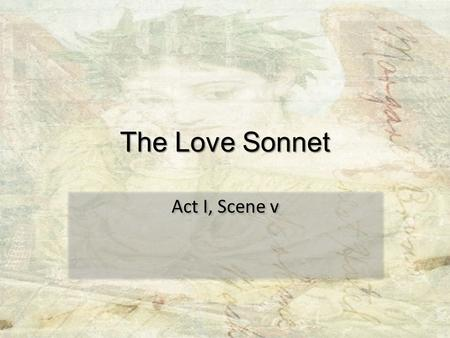 The Love Sonnet Act I, Scene v. What is a sonnet? What makes it a sonnet? Why would a sonnet be considered close to perfect? What sonnets have you already.