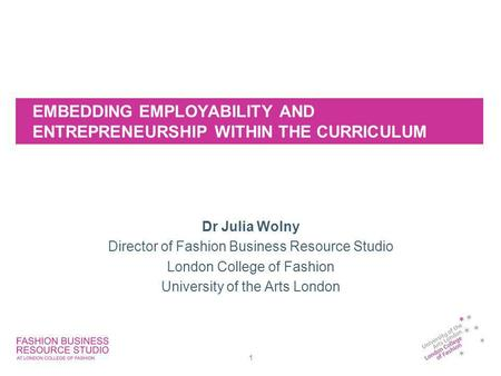 EMBEDDING EMPLOYABILITY AND ENTREPRENEURSHIP WITHIN THE CURRICULUM Dr Julia Wolny Director of Fashion Business Resource Studio London College of Fashion.